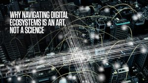 Why Navigating Digital Ecosystems Is An Art, Not A Science